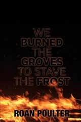 We Burned the Groves to Stave the Frost | Roan Poulter |