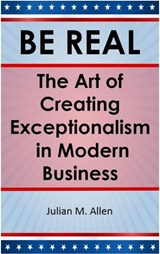Be Real: The Art of Creating Exceptionalism in Modern Business | Julian M. Allen |