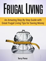 Frugal Living: An Amazing Step By Step Guide with Great Frugal Living Tips for Saving Money | Terry Perez |