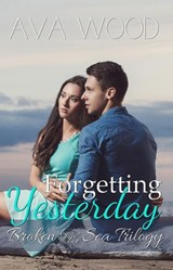 Forgetting Yesterday (Broken by the Sea, #1) | Ava Wood |