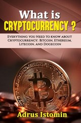What is Cryptocurrency? Everything You Need to Know about Cryptocurrency; Bitcoin, Ethereum, Litecoin, and Dogecoin | Andru Istomin |
