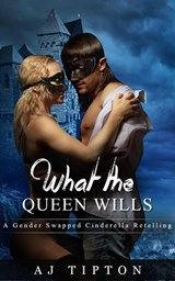 What the Queen Wills: A Gender Swapped Cinderella Retelling (Naughty Fairy Tales, #1) | Aj Tipton |
