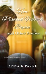 How Planted Flowers Began and Other Stories | Anna K Payne |