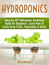 Hydroponics: Amazing DIY Hydroponic Gardening Guide for Beginners. Learn How to Easily Grow Fruits, Vegetables & Herbs | Albert Nelson |