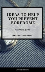 Ideas to Help You  Prevent Boredom (Self Help) | James Peter Andrews |
