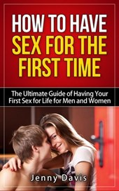 How to Have Sex For The First Time The Ultimate Guide of Having Your First Sex for Life for Men and Women