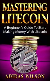 Mastering LiteCoin: A Beginner's Guide to Start Making Money with LiteCoin