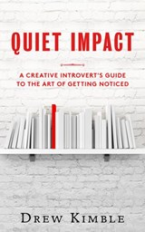Quiet Impact: A Creative Introvert's Guide to the Art of Getting Noticed | Drew Kimble |