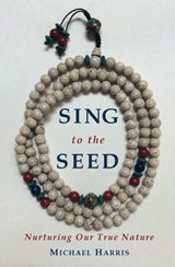 Sing to the Seed: Nurturing Our True Nature | Michael Harris |