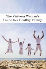 The Virtuous Woman's Guide to a Healthy Family | Kelley Walk Carroll |
