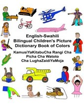 English-swahili Bilingual Children's Picture Dictionary Book of Colors / Kamusiyakitabucha Rangi Cha Picha Cha Watoto Cha Lughazaidiyamoja