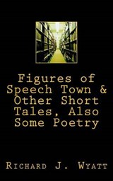 Figures of Speech Town & Other Short Tales, Also Some Poetry | Richard J. Wyatt |