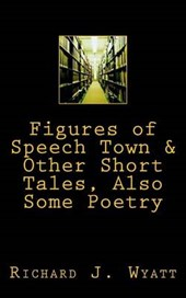 Figures of Speech Town & Other Short Tales, Also Some Poetry