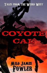Coyote Cal - Tales from the Weird West | Milo James Fowler |