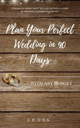 Plan Your Perfect Wedding in 90 Days: With Any Budget | J.H. Dies |