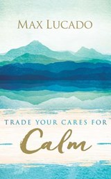 Trade Your Cares for Calm | Max Lucado |