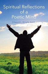 Spiritual Reflections of a Poetic Mind | Edward L. Wright |