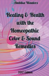 Healing and Health with the Homeopathic Color and Sound Remedies | Ambika Wauters |