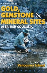 A Field Guide to Gold, Gemstone and Mineral Sites of British Columbia, Volume I | Rick Hudson |