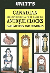 Unitt's Canadian Identification and Price Guide to Antique Clocks, Barometers and Sundials | Peter Sutton-Smith |