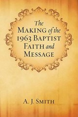 The Making of the 1963 Baptist Faith and Message | A. J. Smith |