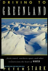 Driving to Greenland/Arctic Travel, Nordic Sport, and Other Ventures into the Heart of Winter | P. Stark |