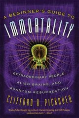 A Beginner's Guide to Immortality | Clifford A. Pickover |