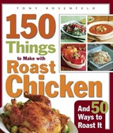 150 Things to Make with Roast Chicken and 50 Ways to Roast It | Tony Rosenfeld |