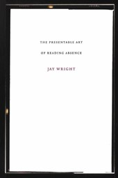 The Presentable Art of Reading Absence | Jay Wright |
