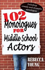 102 Monologues for Middle School Actors | Rebecca Young |