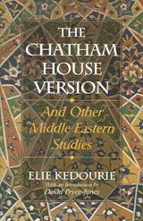 The Chatham House Version and Other Middle-Eastern Studies | Elie Kedourie |