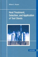 Heat Treatment, Selection, and Application of Tool Steels | William E. Bryson |