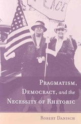 Pragmatism, Democracy, and the Necessity of Rhetoric | Robert Danisch |