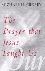 The Prayer That Jesus Taught Us | Michael H. Crosby |