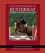 The Complete Guide to Hunter Seat Training, Showing, and Judging | Anna Jane White-Mullin |