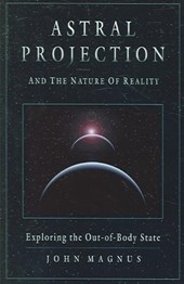 Astral Projection and the Nature of Reality | John Magnus |