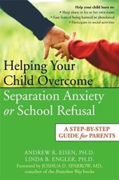 Helping Your Child Overcome Separation Anxiety or School Refusal | Engler, Linda B., Ph.D. ; Enlger, Linda B., Ph.D. |
