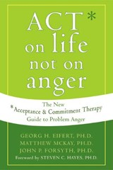 ACT on Life Not on Anger | Eifert, Georg H., Ph.D. ; McKay, Matthew ; Forsyth, John P., Ph.D. |