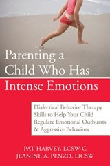 Parenting a Child Who Has Intense Emotions | Harvey, Pat ; Penzo, Jeanine A. |