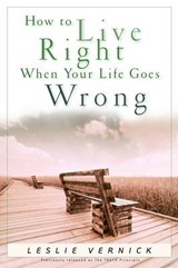 How to Live Right When Your Life Goes Wrong | Leslie Vernick |
