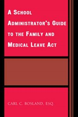 The School Administrator's Guide to the Family and Medical Leave Act | Carl C. Bosland |