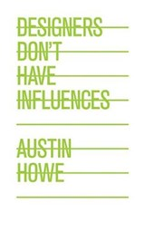 Designers Don't Have Influences | Austin Howe |