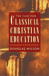 The Case for Classical Christian Education | Douglas Wilson |