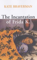 The Incantation of Frida K | Kate Braverman |