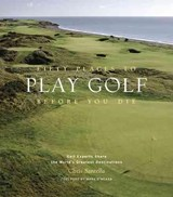Fifty Places to Play Golf Before You Die | Chris Santella |