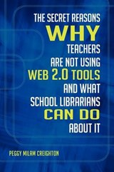 The Secret Reasons Why Teachers Are Not Using Web 2.0 Tools and What School Librarians Can Do About It | Peggy Milam Creighton |