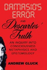 Damasio's Error and Descartes' Truth - An Inquiry into Consciousness, Metaphysics and Epistemology | Andrew Gluck |