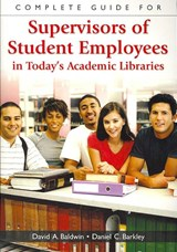 Complete Guide for Supervisors of Student Employees in Today's Academic Libraries | Baldwin, David A. ; Barkley, Daniel C. |