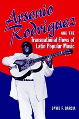 Arsenio Rodriguez And the Transnational Flows of Latin Popular Music | David F. Garcia |