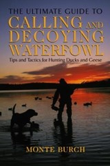 The Ultimate Guide to Calling and Decoying Waterfowl | Monte Burch |